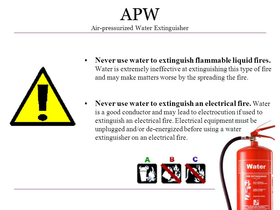 13 APW Air-pressurized Water Extinguisher Never use water to extinguish flammable liquid fires. Water is extremely ineffective at extinguishing this t