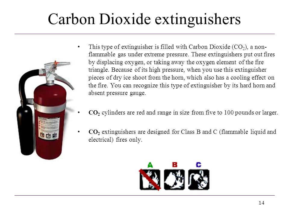 14 Carbon Dioxide extinguishers This type of extinguisher is filled with Carbon Dioxide (CO 2 ), a non- flammable gas under extreme pressure. These ex