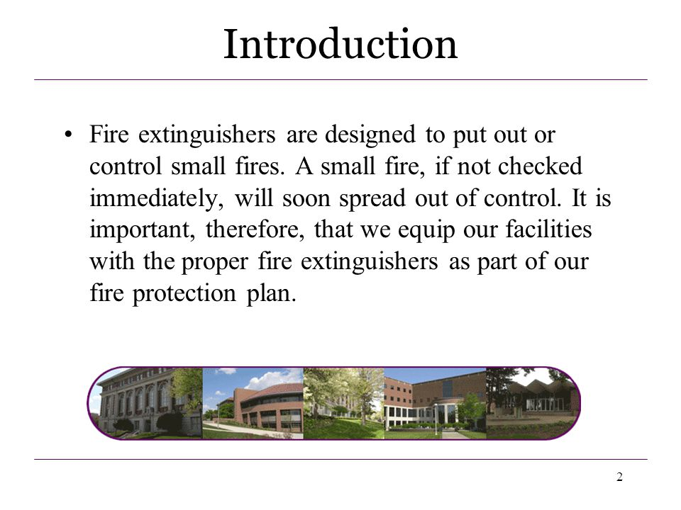 2 Fire extinguishers are designed to put out or control small fires. A small fire, if not checked immediately, will soon spread out of control. It is