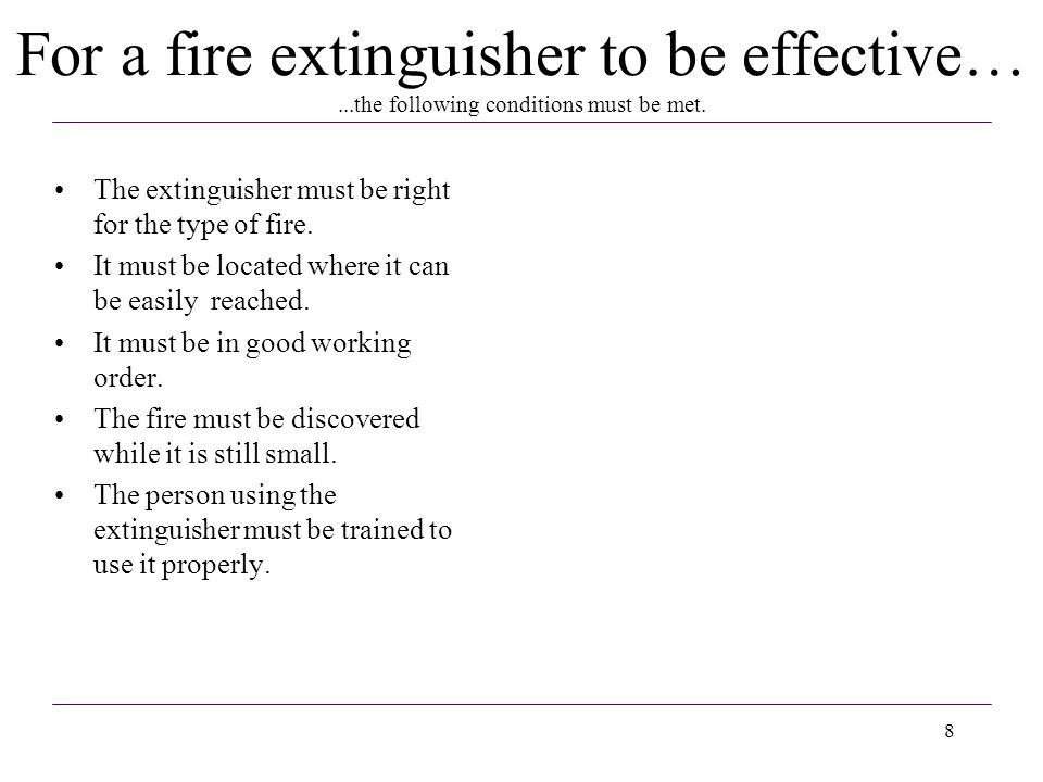 8 The extinguisher must be right for the type of fire. It must be located where it can be easily reached. It must be in good working order. The fire m