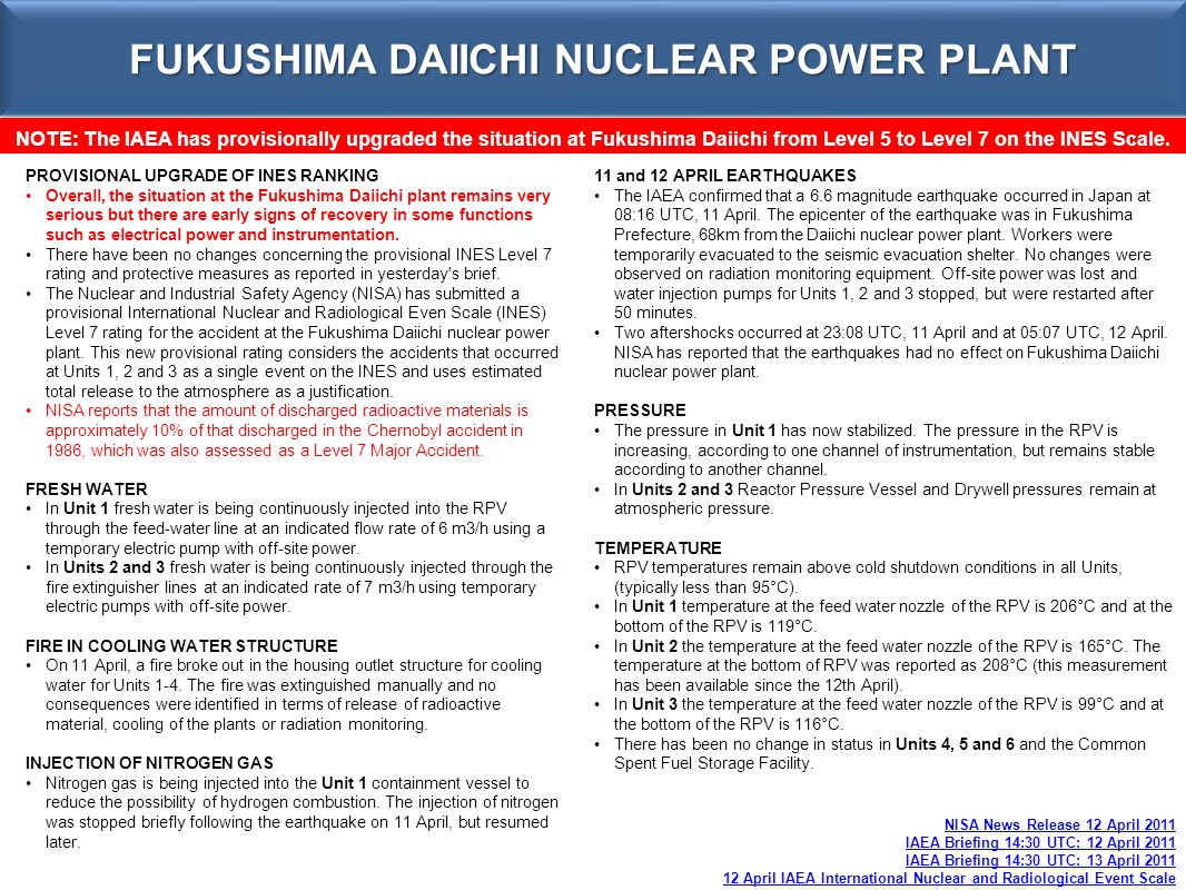 FUKUSHIMA DAIICHI NUCLEAR POWER PLANT NOTE: The IAEA has provisionally upgraded the situation at Fukushima Daiichi from Level 5 to Level 7 on the INES Scale.