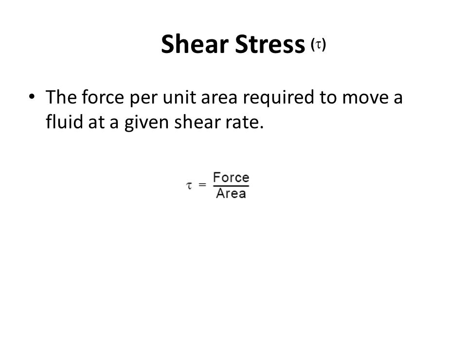 Shear Stress The force per unit area required to move a fluid at a given shear rate.
