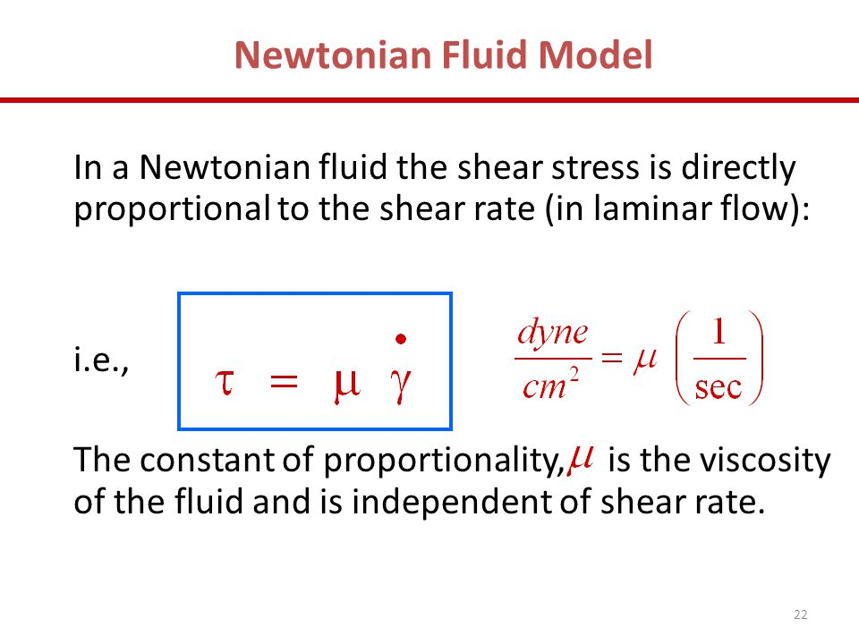22 Newtonian Fluid Model In a Newtonian fluid the shear stress is directly proportional to the shear rate (in laminar flow): i.e., The constant of pro