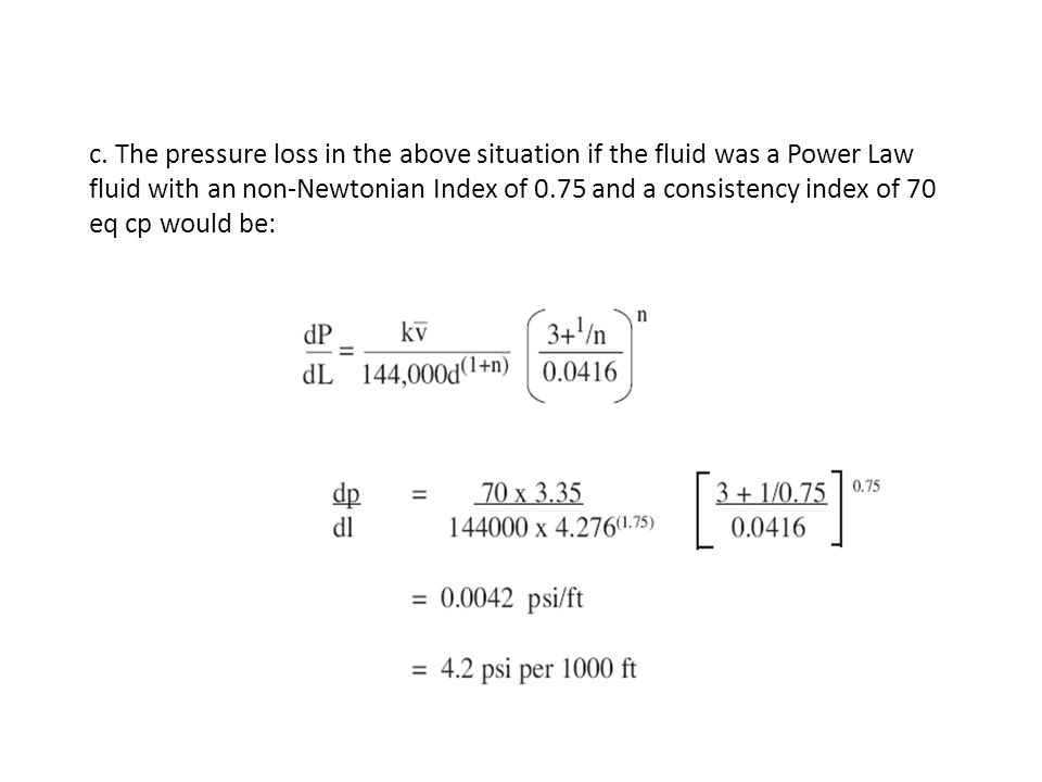 c. The pressure loss in the above situation if the fluid was a Power Law fluid with an non-Newtonian Index of 0.75 and a consistency index of 70 eq cp