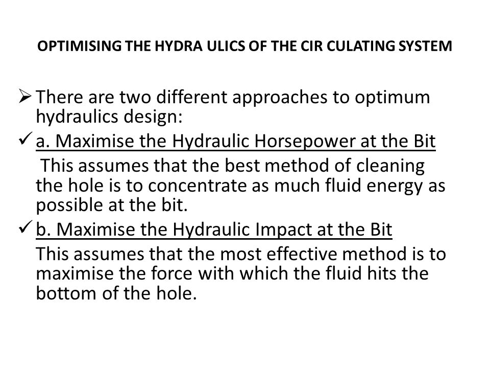 OPTIMISING THE HYDRA ULICS OF THE CIR CULATING SYSTEM  There are two different approaches to optimum hydraulics design: a. Maximise the Hydraulic Hor