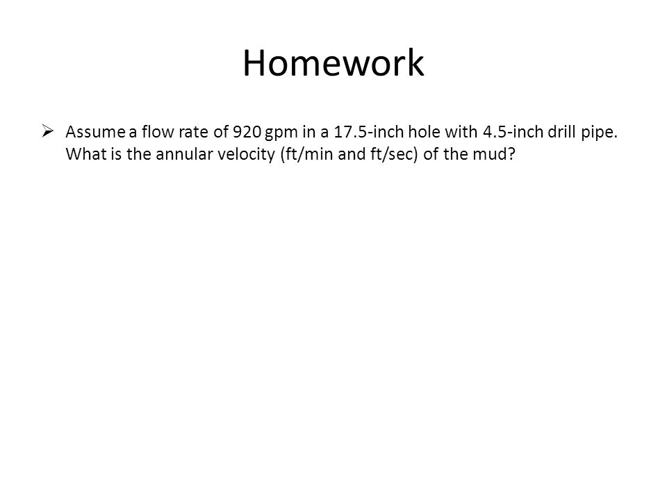 Homework  Assume a flow rate of 920 gpm in a 17.5-inch hole with 4.5-inch drill pipe. What is the annular velocity (ft/min and ft/sec) of the mud?