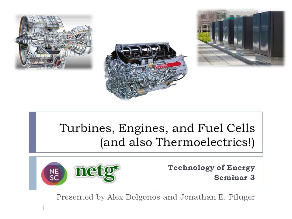 Turbines, Engines, and Fuel Cells (and also Thermoelectrics!) Technology of Energy Seminar 3 Presented by Alex Dolgonos and Jonathan E.
