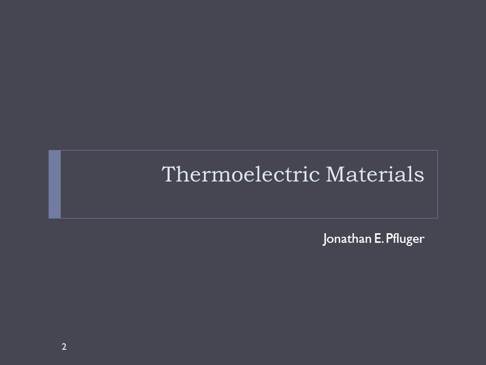 Thermoelectric Materials Jonathan E. Pfluger 2