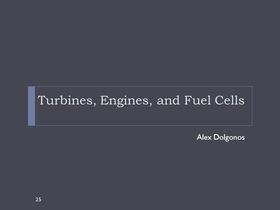 Turbines, Engines, and Fuel Cells Alex Dolgonos 25