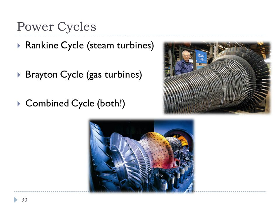 Power Cycles  Rankine Cycle (steam turbines)  Brayton Cycle (gas turbines)  Combined Cycle (both!) 30