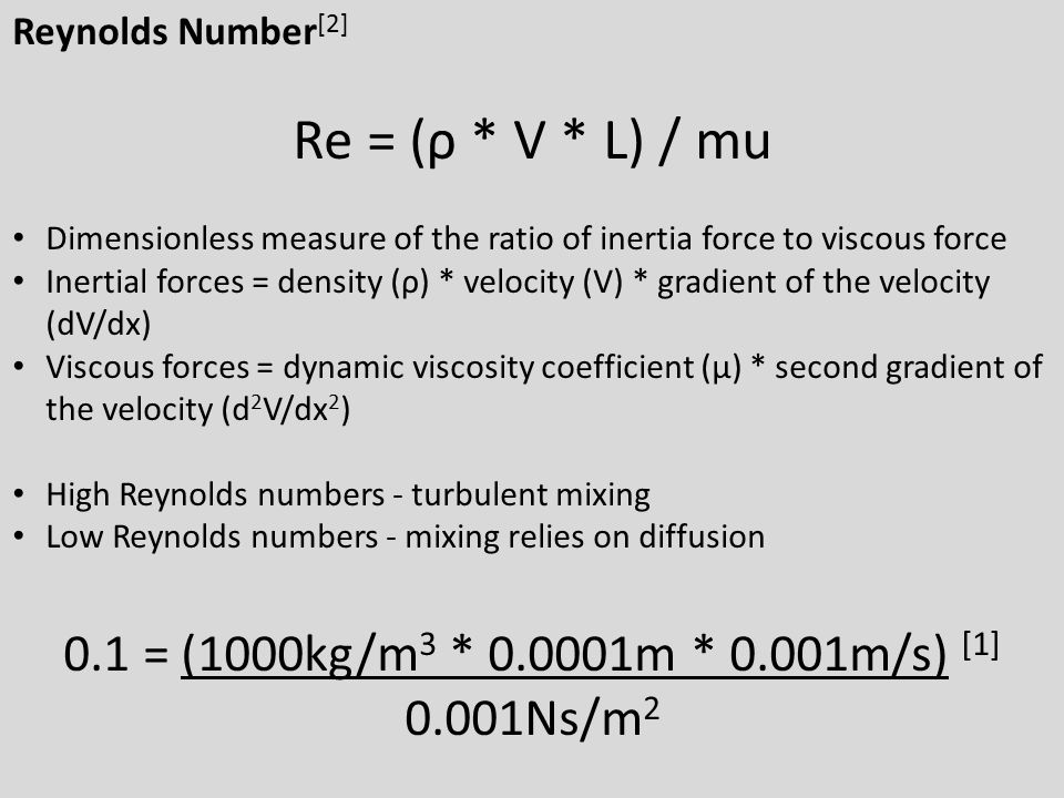 Reynolds Number [2] Re = (ρ * V * L) / mu Dimensionless measure of the ratio of inertia force to viscous force Inertial forces = density (ρ) * velocit