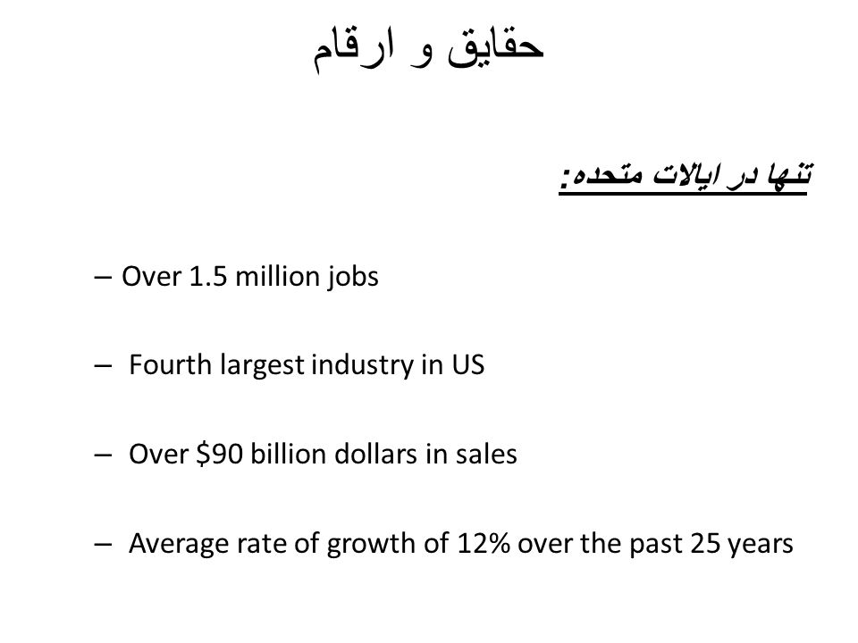 حقایق و ارقام تنها در ایالات متحده : – Over 1.5 million jobs – Fourth largest industry in US – Over $90 billion dollars in sales – Average rate of gro