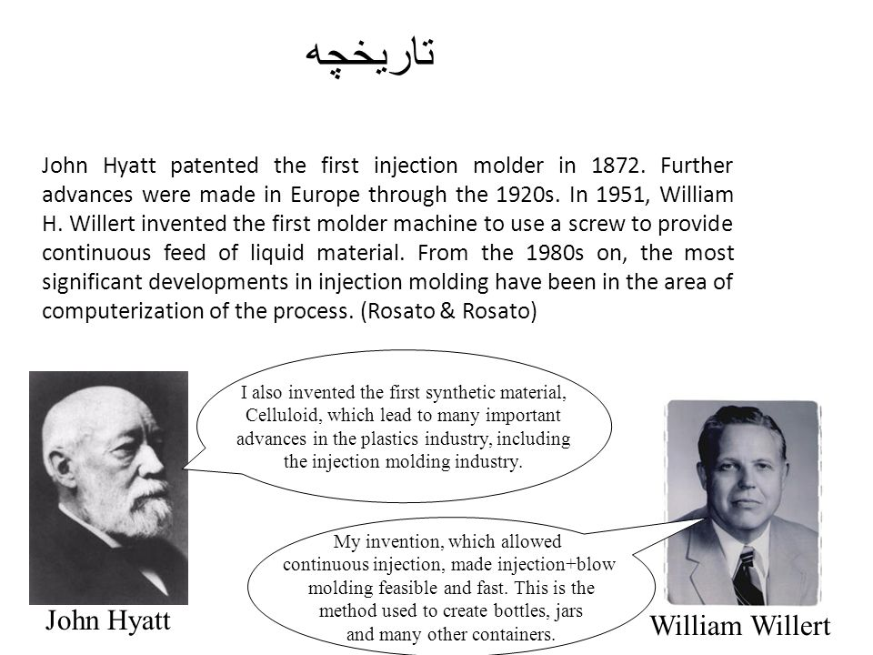 تاریخچه John Hyatt patented the first injection molder in 1872. Further advances were made in Europe through the 1920s. In 1951, William H. Willert in