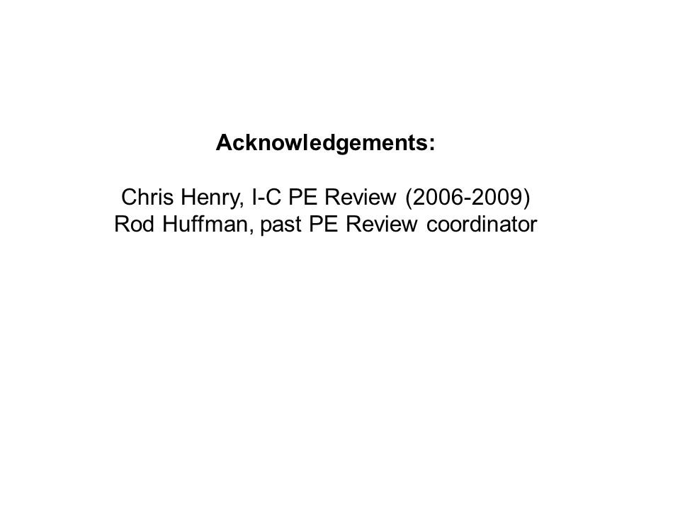 Acknowledgements: Chris Henry, I-C PE Review (2006-2009) Rod Huffman, past PE Review coordinator