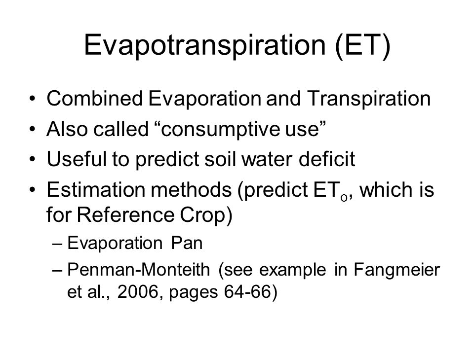 Evapotranspiration (ET) Combined Evaporation and Transpiration Also called consumptive use Useful to predict soil water deficit Estimation methods (predict ET o, which is for Reference Crop) –Evaporation Pan –Penman-Monteith (see example in Fangmeier et al., 2006, pages 64-66)