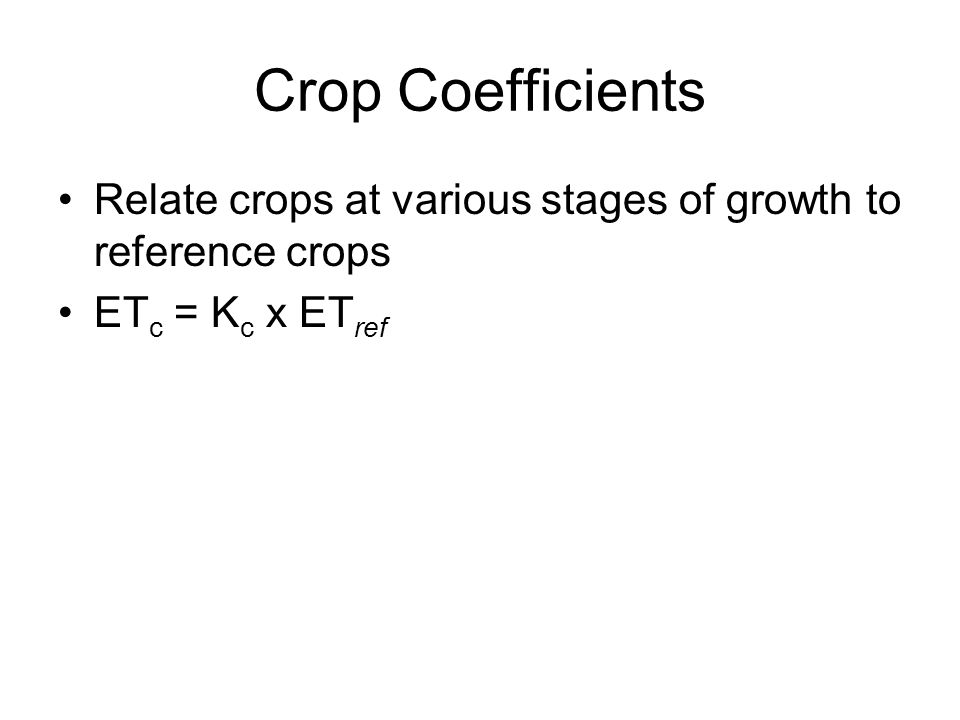 Crop Coefficients Relate crops at various stages of growth to reference crops ET c = K c x ET ref