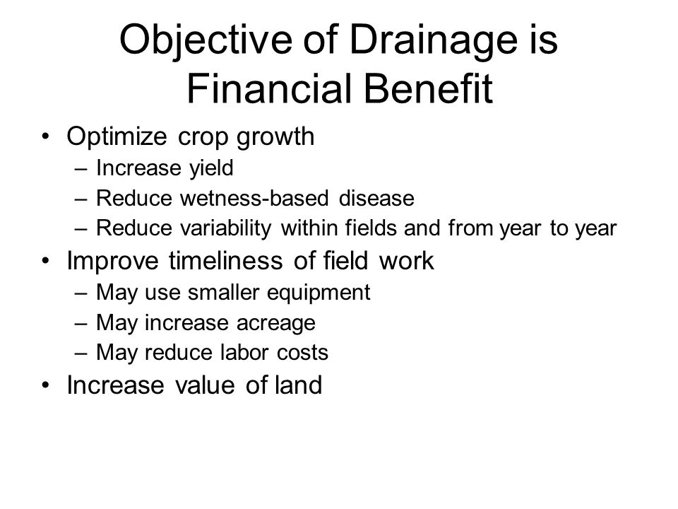 Objective of Drainage is Financial Benefit Optimize crop growth –Increase yield –Reduce wetness-based disease –Reduce variability within fields and from year to year Improve timeliness of field work –May use smaller equipment –May increase acreage –May reduce labor costs Increase value of land