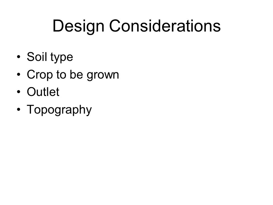 Design Considerations Soil type Crop to be grown Outlet Topography