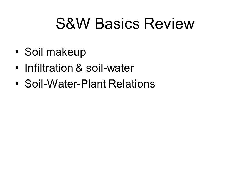 S&W Basics Review Soil makeup Infiltration & soil-water Soil-Water-Plant Relations