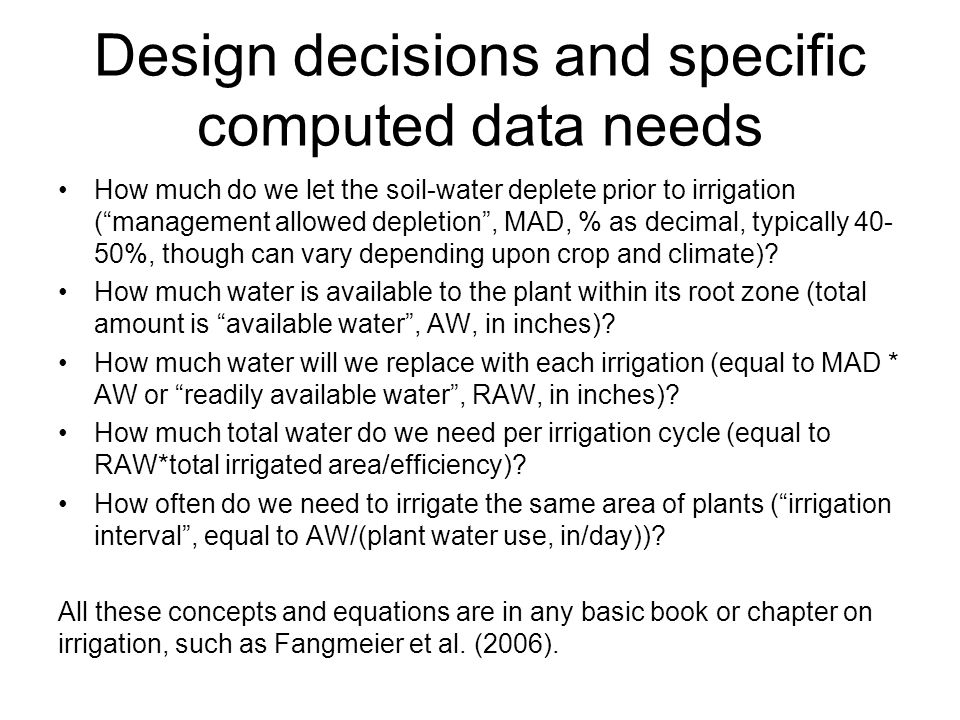 Design decisions and specific computed data needs How much do we let the soil-water deplete prior to irrigation ( management allowed depletion , MAD, % as decimal, typically 40- 50%, though can vary depending upon crop and climate).