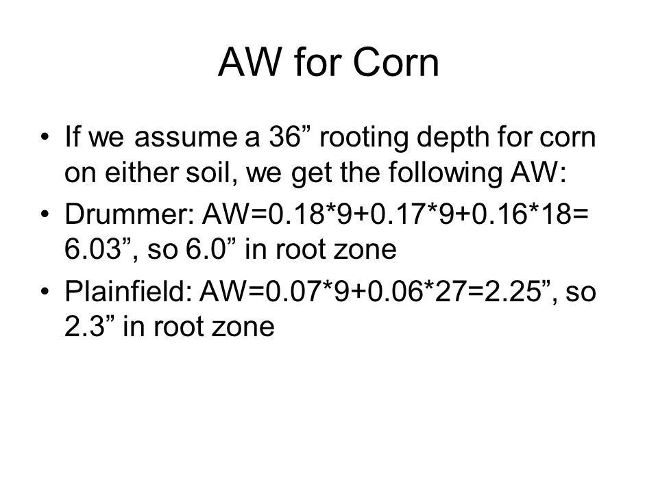 AW for Corn If we assume a 36 rooting depth for corn on either soil, we get the following AW: Drummer: AW=0.18*9+0.17*9+0.16*18= 6.03 , so 6.0 in root zone Plainfield: AW=0.07*9+0.06*27=2.25 , so 2.3 in root zone