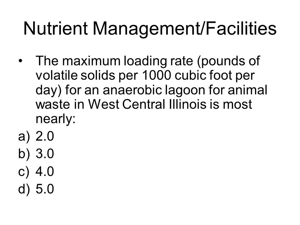 Nutrient Management/Facilities The maximum loading rate (pounds of volatile solids per 1000 cubic foot per day) for an anaerobic lagoon for animal waste in West Central Illinois is most nearly: a)2.0 b)3.0 c)4.0 d)5.0