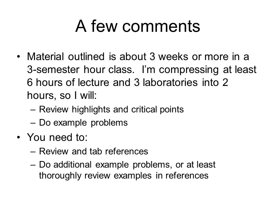 A few comments Material outlined is about 3 weeks or more in a 3-semester hour class.