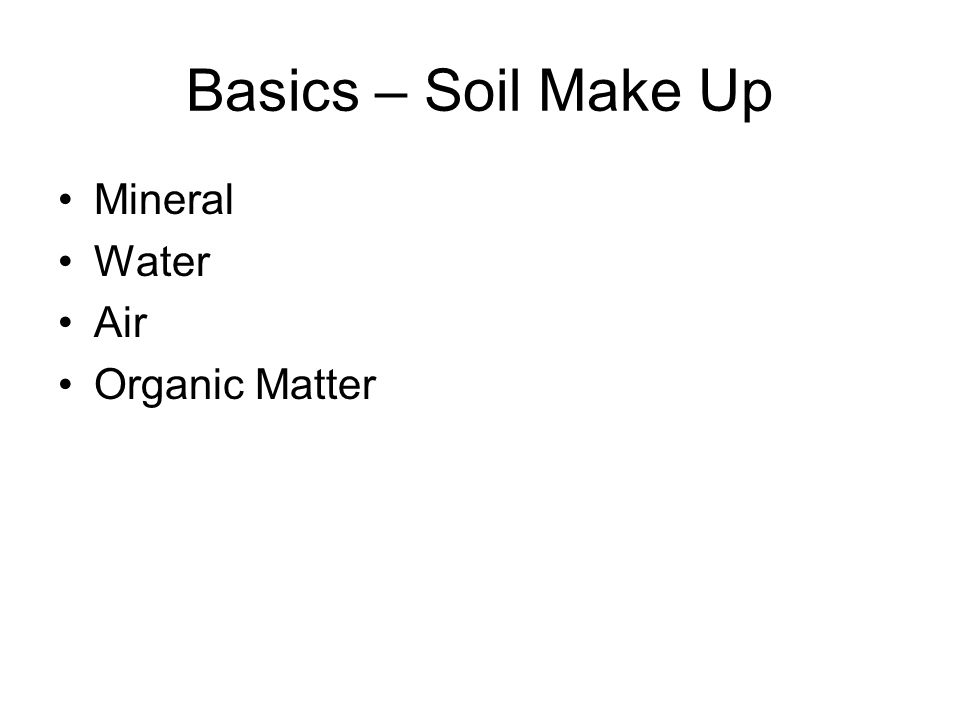 Basics – Soil Make Up Mineral Water Air Organic Matter