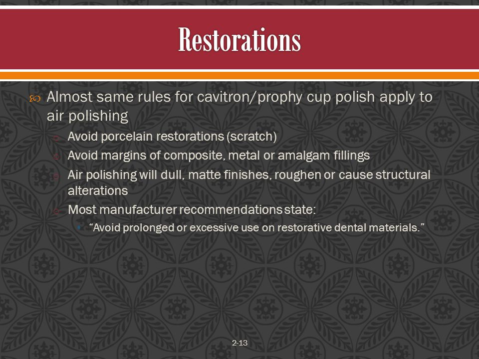  Almost same rules for cavitron/prophy cup polish apply to air polishing o Avoid porcelain restorations (scratch) o Avoid margins of composite, metal or amalgam fillings o Air polishing will dull, matte finishes, roughen or cause structural alterations o Most manufacturer recommendations state: Avoid prolonged or excessive use on restorative dental materials. 2-13