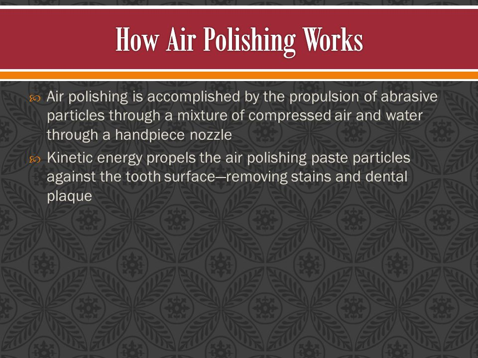  Air polishing is accomplished by the propulsion of abrasive particles through a mixture of compressed air and water through a handpiece nozzle  Kinetic energy propels the air polishing paste particles against the tooth surface—removing stains and dental plaque