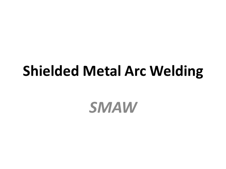 Shielded Metal Arc Welding SMAW