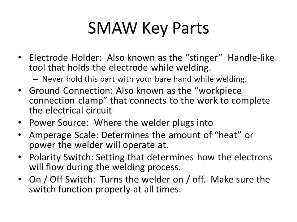 "SMAW Key Parts Electrode Holder: Also known as the ""stinger"" Handle-like tool that holds the electrode while welding. – Never hold this part with your"