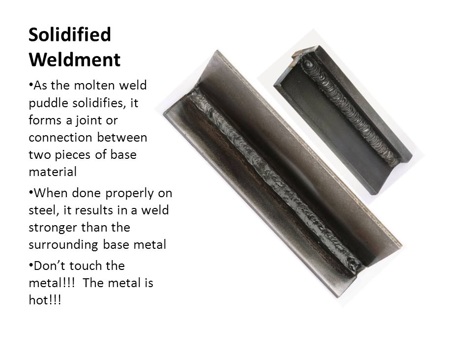 Solidified Weldment As the molten weld puddle solidifies, it forms a joint or connection between two pieces of base material When done properly on ste