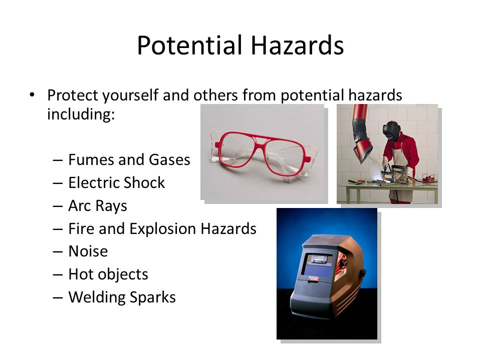 Potential Hazards Protect yourself and others from potential hazards including: – Fumes and Gases – Electric Shock – Arc Rays – Fire and Explosion Haz