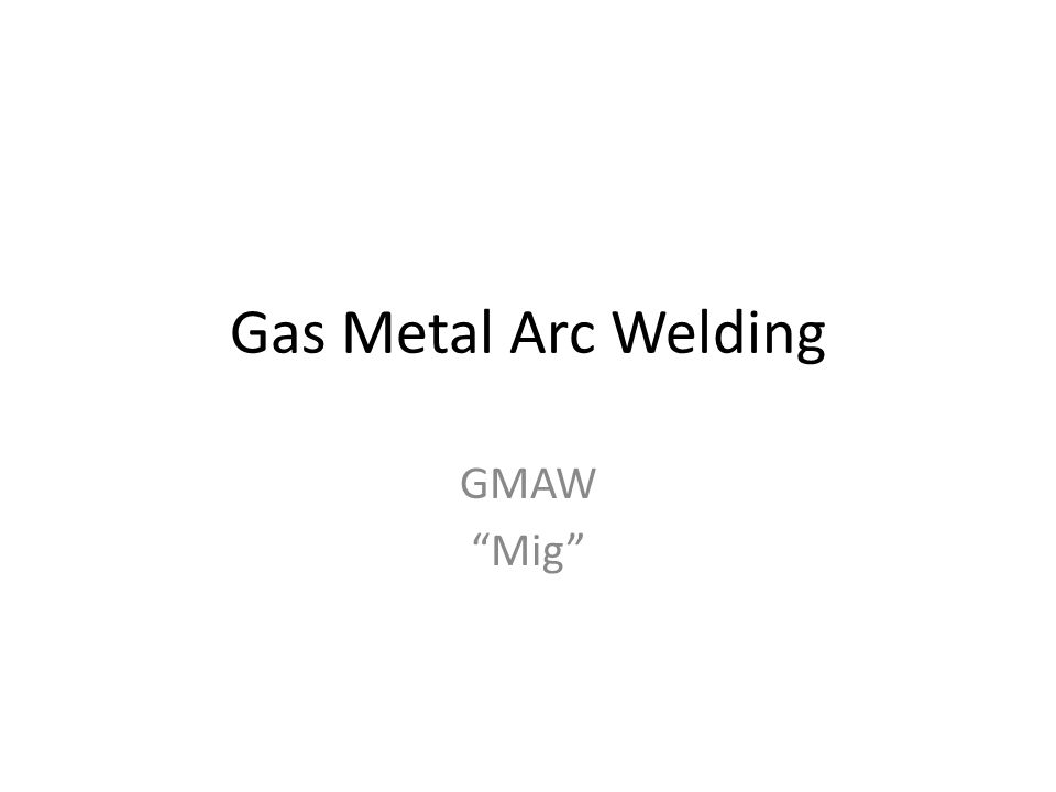"Gas Metal Arc Welding GMAW ""Mig"""