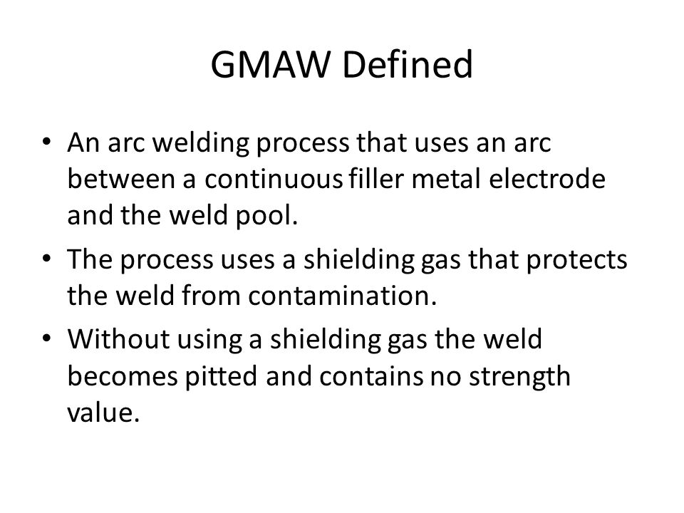GMAW Defined An arc welding process that uses an arc between a continuous filler metal electrode and the weld pool. The process uses a shielding gas t