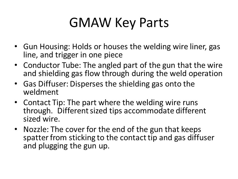 GMAW Key Parts Gun Housing: Holds or houses the welding wire liner, gas line, and trigger in one piece Conductor Tube: The angled part of the gun that