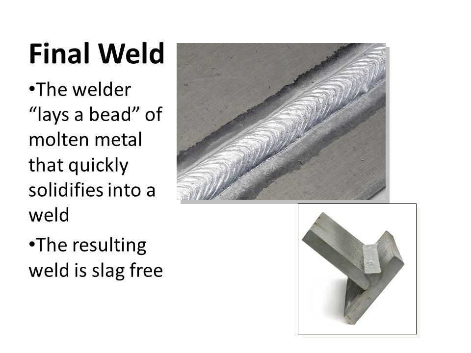 "Final Weld The welder ""lays a bead"" of molten metal that quickly solidifies into a weld The resulting weld is slag free"