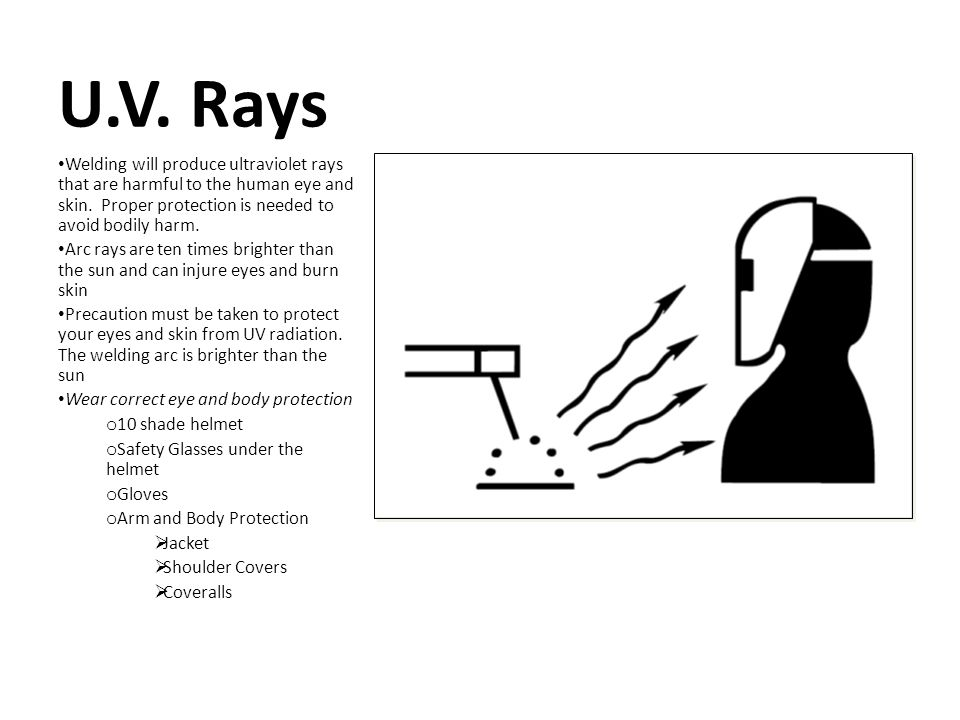 U.V. Rays Welding will produce ultraviolet rays that are harmful to the human eye and skin. Proper protection is needed to avoid bodily harm. Arc rays