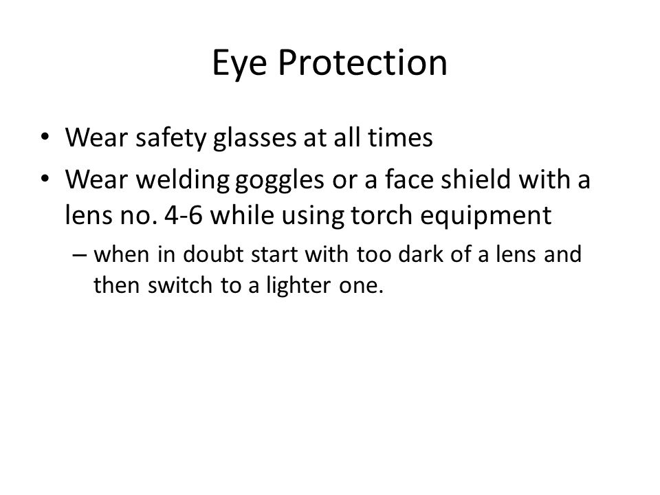 Eye Protection Wear safety glasses at all times Wear welding goggles or a face shield with a lens no. 4-6 while using torch equipment – when in doubt