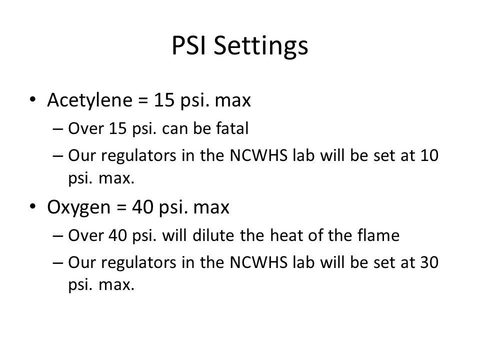 PSI Settings Acetylene = 15 psi. max – Over 15 psi. can be fatal – Our regulators in the NCWHS lab will be set at 10 psi. max. Oxygen = 40 psi. max –