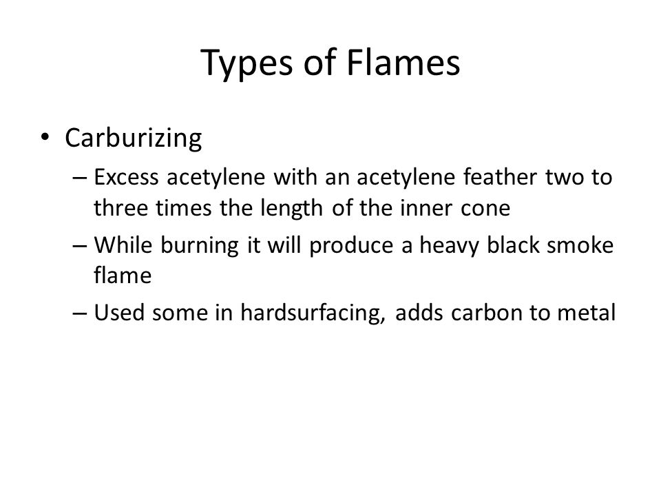 Types of Flames Carburizing – Excess acetylene with an acetylene feather two to three times the length of the inner cone – While burning it will produ