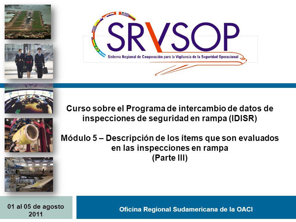 Oficina Regional Sudamericana de la OACI Curso sobre el Programa de intercambio de datos de inspecciones de seguridad en rampa (IDISR) Módulo 5 – Descripción de los ítems que son evaluados en las inspecciones en rampa (Parte III) 01 al 05 de agosto 2011