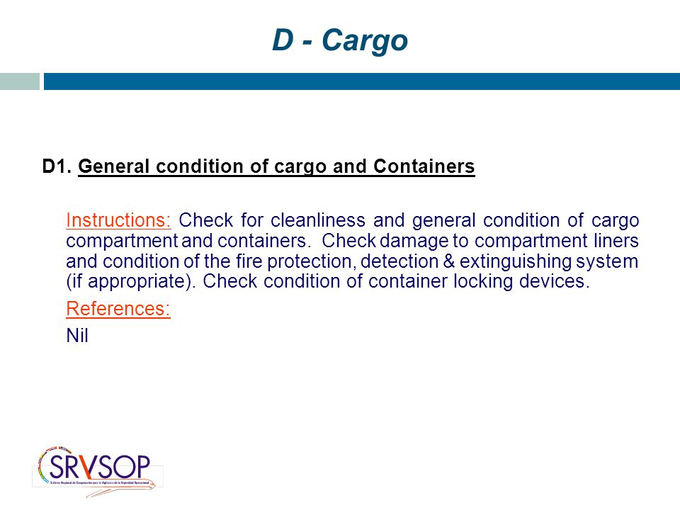 D - Cargo D1. General condition of cargo and Containers Instructions: Check for cleanliness and general condition of cargo compartment and containers.