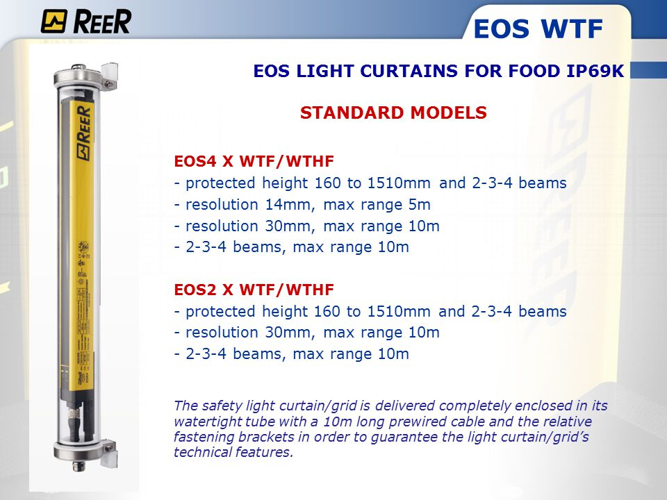 EOS WTF STANDARD MODELS EOS4 X WTF/WTHF - protected height 160 to 1510mm and 2-3-4 beams - resolution 14mm, max range 5m - resolution 30mm, max range 10m - 2-3-4 beams, max range 10m EOS2 X WTF/WTHF - protected height 160 to 1510mm and 2-3-4 beams - resolution 30mm, max range 10m - 2-3-4 beams, max range 10m The safety light curtain/grid is delivered completely enclosed in its watertight tube with a 10m long prewired cable and the relative fastening brackets in order to guarantee the light curtain/grid's technical features.