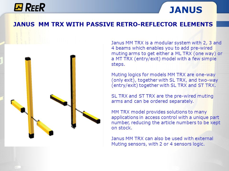 JANUS JANUS MM TRX WITH PASSIVE RETRO-REFLECTOR ELEMENTS Janus MM TRX is a modular system with 2, 3 and 4 beams which enables you to add pre-wired muting arms to get either a ML TRX (one way) or a MT TRX (entry/exit) model with a few simple steps.