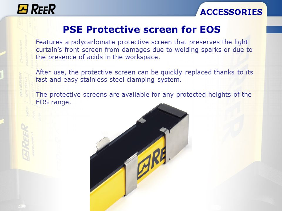 ACCESSORIES PSE Protective screen for EOS Features a polycarbonate protective screen that preserves the light curtain's front screen from damages due to welding sparks or due to the presence of acids in the workspace.