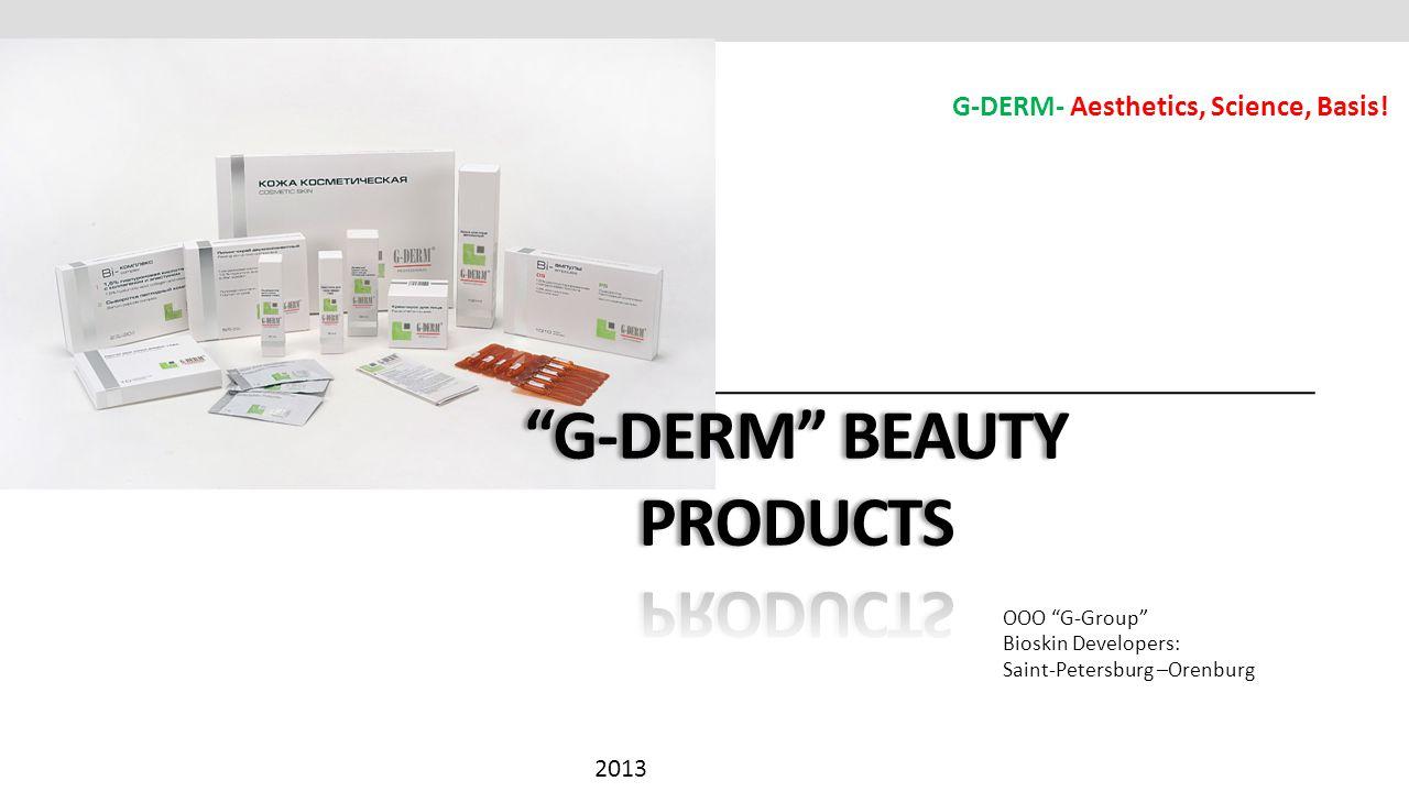 ООО G-Group Bioskin Developers: Saint-Petersburg –Orenburg 2013 G-DERM- Aesthetics, Science, Basis!