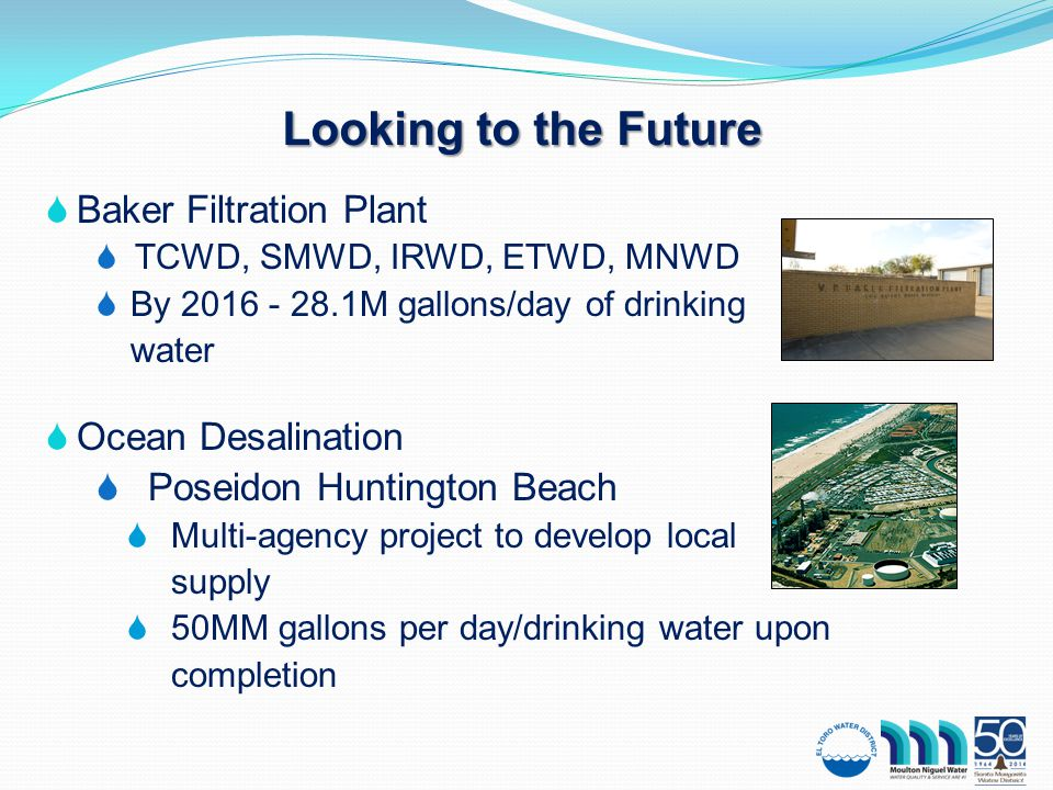 Looking to the Future  Baker Filtration Plant  TCWD, SMWD, IRWD, ETWD, MNWD  By 2016 - 28.1M gallons/day of drinking water  Ocean Desalination  Poseidon Huntington Beach  Multi-agency project to develop local supply  50MM gallons per day/drinking water upon completion